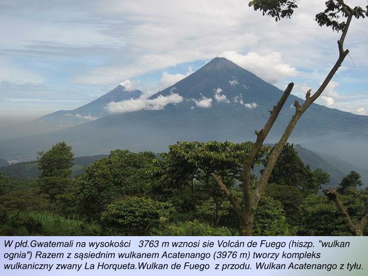 """W płd.Gwatemali na wysokości   3763 m wznosi sie Volcán de Fuego (hiszp. """"wulkan ognia"""") Razem z sąsiednim wulkanem Acatenango (3976 m) tworzy kompleks wulkaniczny zwany La Horqueta.Wulkan de Fuego  z przodu. Wulkan Acatenango z tyłu"""