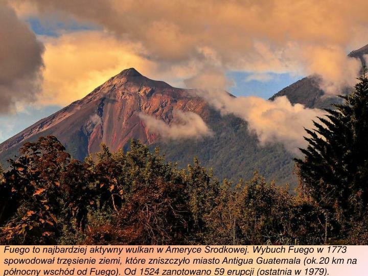 Fuego to najbardziej aktywny wulkan w Ameryce Środkowej. Wybuch Fuego w 1773 spowodował trzęsienie ziemi, które zniszczyło miasto Antigua Guatemala (ok.20 km na północny wschód od Fuego). Od 1524 zanotowano 59 erupcji (ostatnia w 1979).