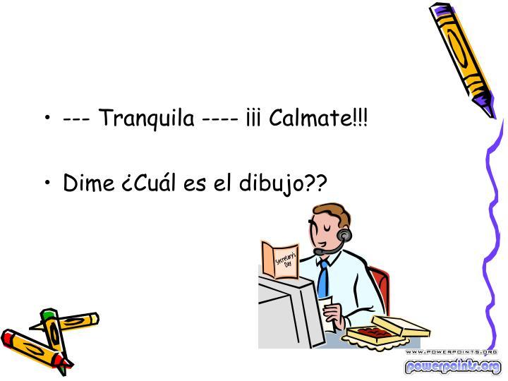 --- Tranquila ---- ¡¡¡ Calmate!!!