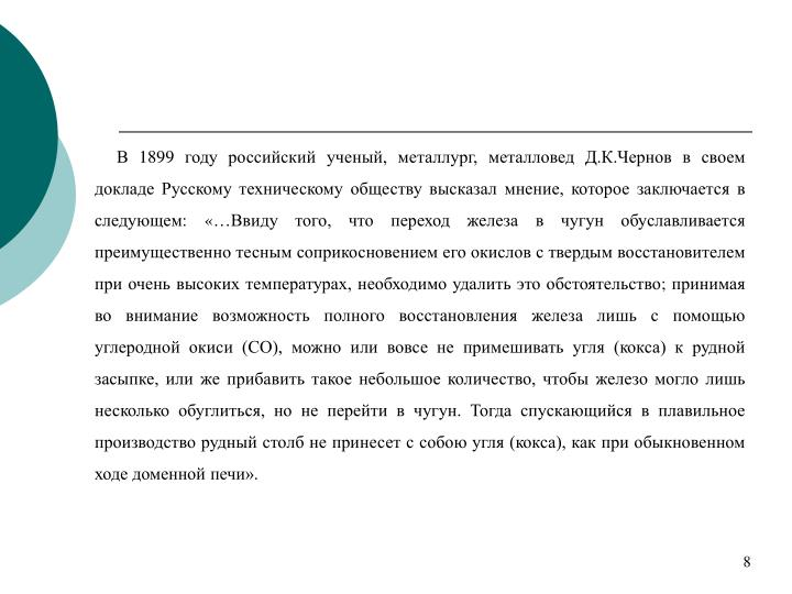 В 1899 году российский ученый, металлург, металловед Д.К.Чернов в своем докладе Русскому техническому обществу высказал мнение, которое заключается в следующем: «…Ввиду того, что переход железа в чугун обуславливается преимущественно тесным соприкосновением его окислов с твердым восстановителем при очень высоких температурах, необходимо удалить это обстоятельство; принимая во внимание возможность полного восстановления железа лишь с помощью углеродной окиси (СО), можно или вовсе не примешивать угля (кокса) к рудной засыпке, или же прибавить такое небольшое количество, чтобы железо могло лишь несколько обуглиться, но не перейти в чугун. Тогда спускающийся в плавильное производство рудный столб не принесет с собою угля (кокса), как при обыкновенном ходе доменной печи».