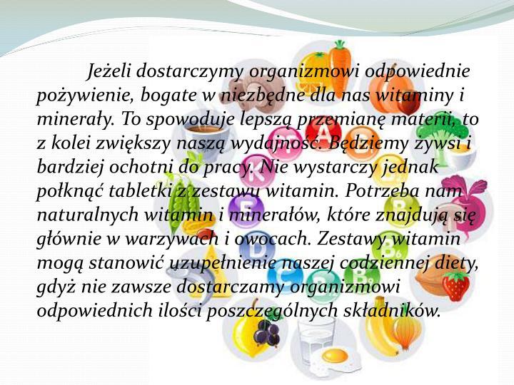 Jeżeli dostarczymy organizmowi odpowiednie pożywienie, bogate w niezbędne dla nas witaminy i minerały. To spowoduje lepszą przemianę materii, to z kolei zwiększy naszą wydajność. Będziemy żywsi i bardziej ochotni do pracy. Nie wystarczy jednak połknąć tabletki z zestawu witamin. Potrzeba nam naturalnych witamin i minerałów, które znajdują się głównie w warzywach i owocach. Zestawy witamin mogą stanowić uzupełnienie naszej codziennej diety, gdyż nie zawsze dostarczamy organizmowi odpowiednich ilości poszczególnych składników.