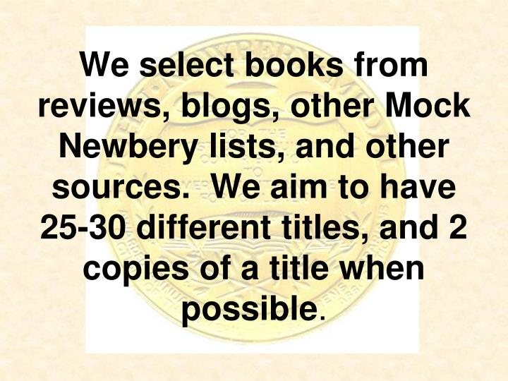 We select books from reviews, blogs, other Mock Newbery lists, and other sources.  We aim to have 25-30 different titles, and 2 copies of a title when possible