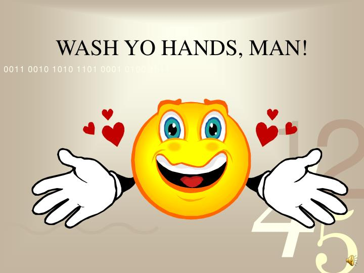 WASH YO HANDS, MAN!