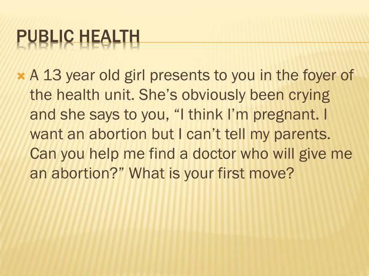 "A 13 year old girl presents to you in the foyer of the health unit. She's obviously been crying and she says to you, ""I think I'm pregnant. I want an abortion but I can't tell my parents. Can you help me find a doctor who will give me an abortion?"" What is your first move?"