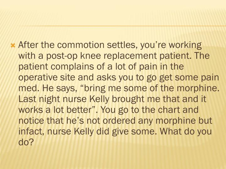 "After the commotion settles, you're working with a post-op knee replacement patient. The patient complains of a lot of pain in the operative site and asks you to go get some pain med. He says, ""bring me some of the morphine. Last night nurse Kelly brought me that and it works a lot better"". You go to the chart and notice that he's not ordered any morphine but"