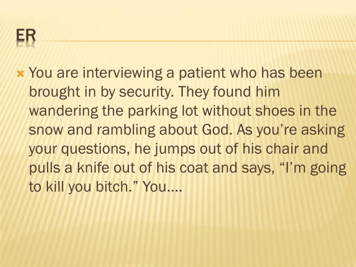 "You are interviewing a patient who has been brought in by security. They found him wandering the parking lot without shoes in the snow and rambling about God. As you're asking your questions, he jumps out of his chair and pulls a knife out of his coat and says, ""I'm going to kill you bitch."" You...."