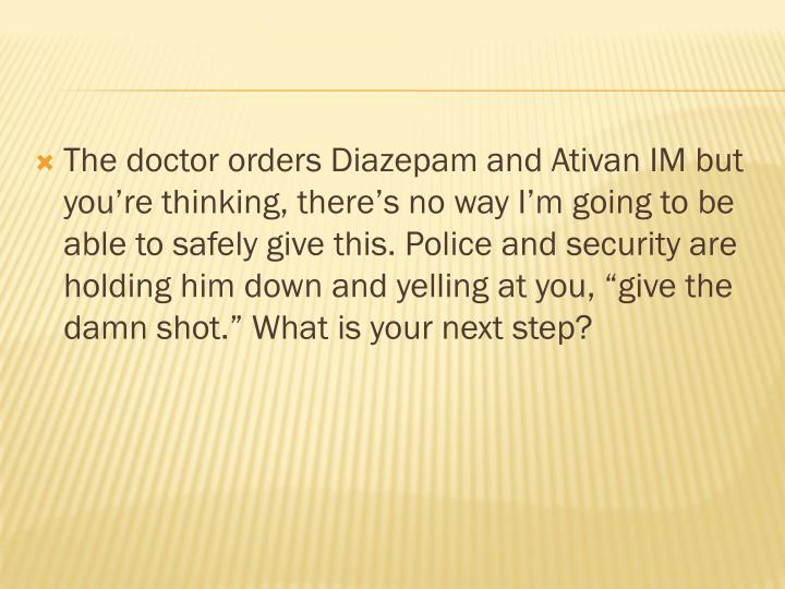 The doctor orders Diazepam and
