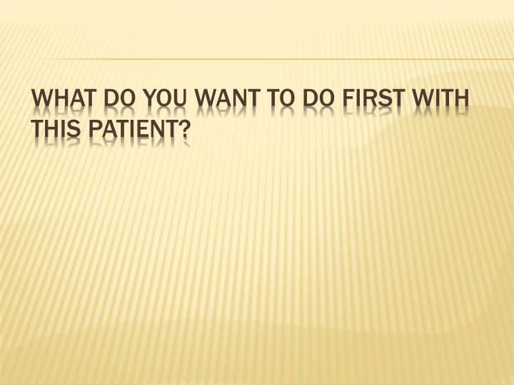 What do you want to do first with this patient?