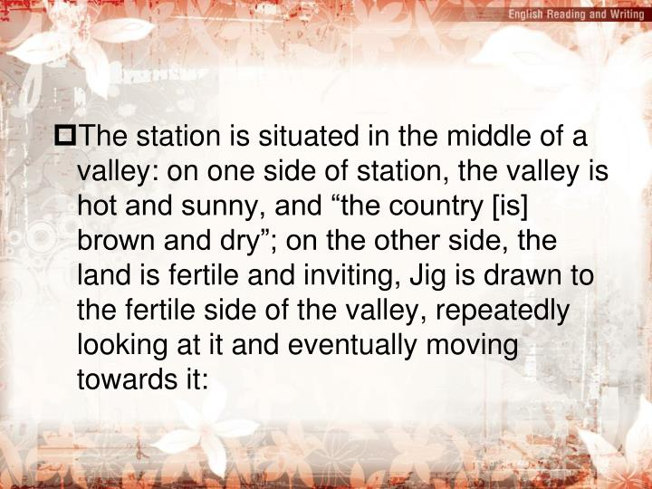 "The station is situated in the middle of a valley: on one side of station, the valley is hot and sunny, and ""the country [is] brown and dry""; on the other side, the land is fertile and inviting, Jig is drawn to the fertile side of the valley, repeatedly looking at it and eventually moving towards it:"