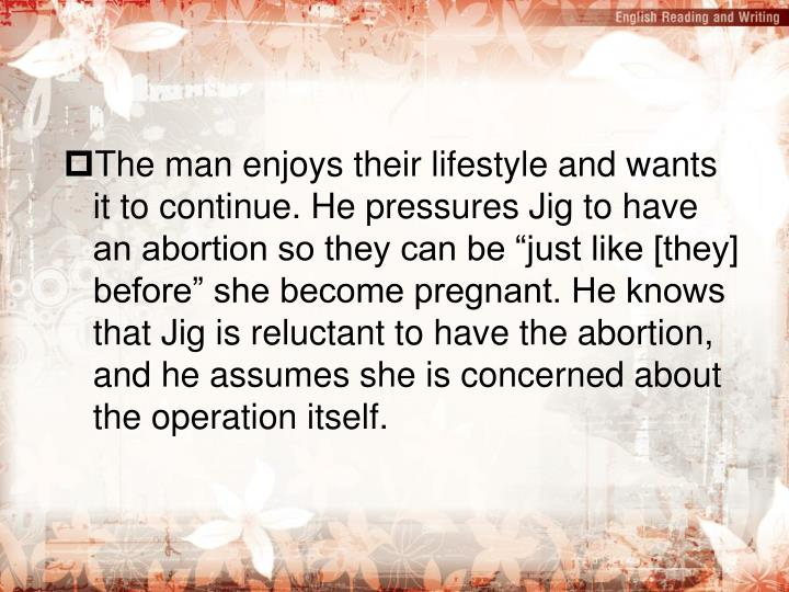 "The man enjoys their lifestyle and wants it to continue. He pressures Jig to have an abortion so they can be ""just like [they] before"" she become pregnant. He knows that Jig is reluctant to have the abortion, and he assumes she is concerned about the operation itself."