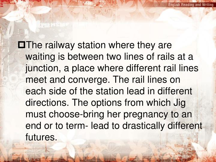 The railway station where they are waiting is between two lines of rails at a junction, a place where different rail lines meet and converge. The rail lines on each side of the station lead in different directions. The options from which Jig must choose-bring her pregnancy to an end or to term- lead to drastically different futures.