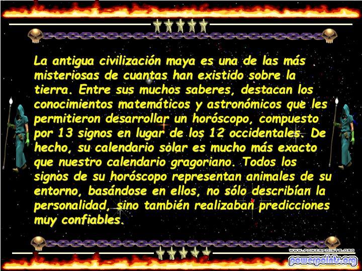 La antigua civilización maya es una de las más misteriosas de cuantas han existido sobre la tierra. Entre sus muchos saberes, destacan los conocimientos matemáticos y astronómicos que les permitieron desarrollar un horóscopo, compuesto por 13 signos en lugar de los 12 occidentales. De hecho, su calendario solar es mucho más exacto que nuestro calendario gragoriano. Todos los signos de su horóscopo representan animales de su entorno, basándose en ellos, no sólo describían la personalidad, sino también realizaban predicciones muy confiables.