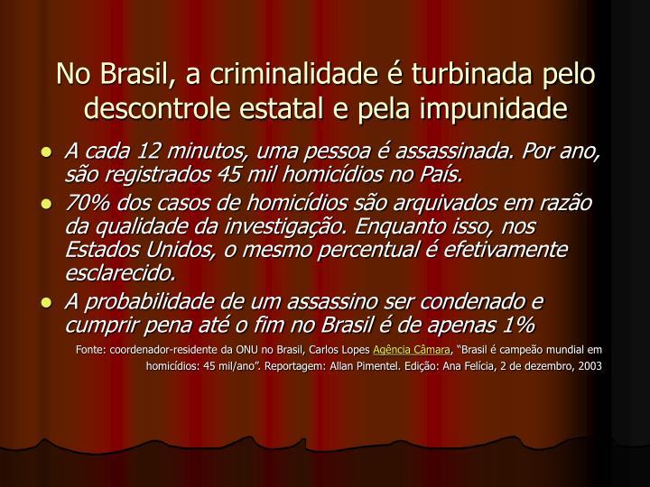 No Brasil, a criminalidade  turbinada pelo descontrole estatal e pela impunidade