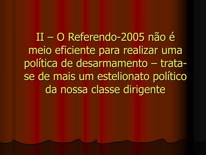 II  O Referendo-2005 no  meio eficiente para realizar uma poltica de desarmamento  trata-se de mais um estelionato poltico da nossa classe dirigente
