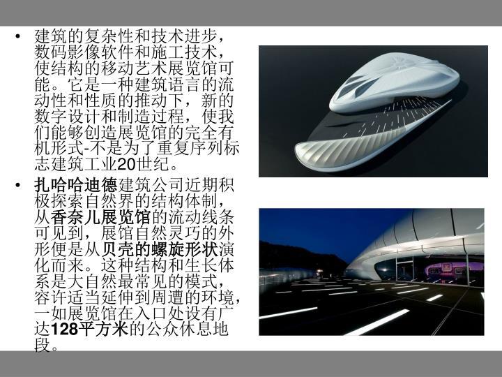 建筑的复杂性和技术进步,数码影像软件和施工技术,使结构的移动艺术展览馆可能。它是一种建筑语言的流动性和性质的推动下,新的数字设计和制造过程,使我们能够创造展览馆的完全有机形式