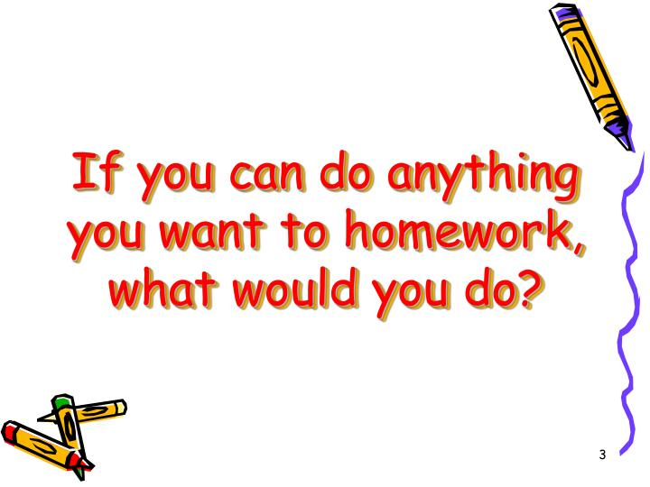 If you can do anything you want to homework, what would you do?
