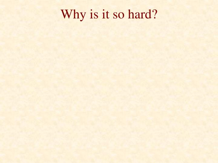 Why is it so hard?