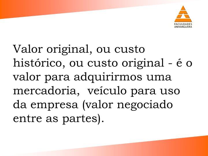 Valor original, ou custo histrico, ou custo original -  o valor para adquirirmos uma mercadoria,  veculo para uso da empresa (valor negociado entre as partes).