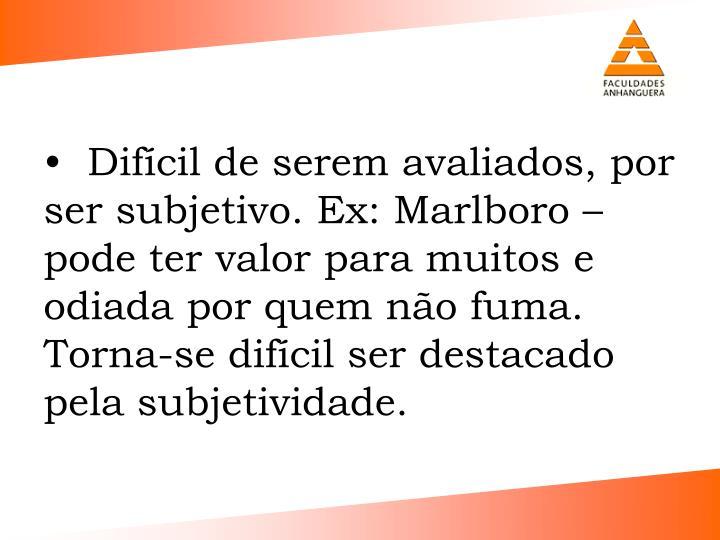Difcil de serem avaliados, por ser subjetivo. Ex: Marlboro  pode ter valor para muitos e odiada por quem no fuma.