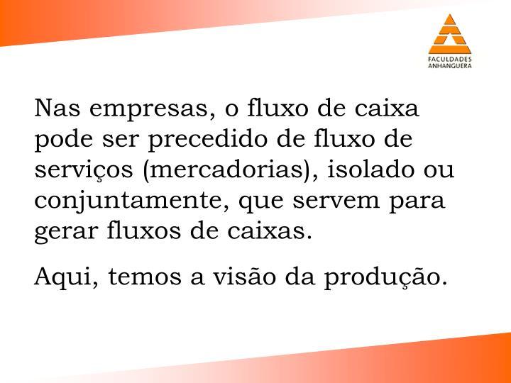 Nas empresas, o fluxo de caixa pode ser precedido de fluxo de servios (mercadorias), isolado ou conjuntamente, que servem para gerar fluxos de caixas.