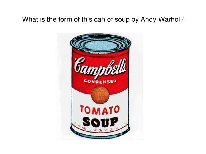 What is the form of this can of soup by Andy Warhol?