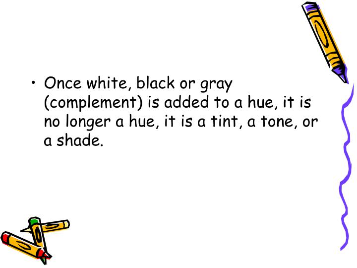 Once white, black or gray (complement) is added to a hue, it is no longer a hue, it is a tint, a tone, or a shade.