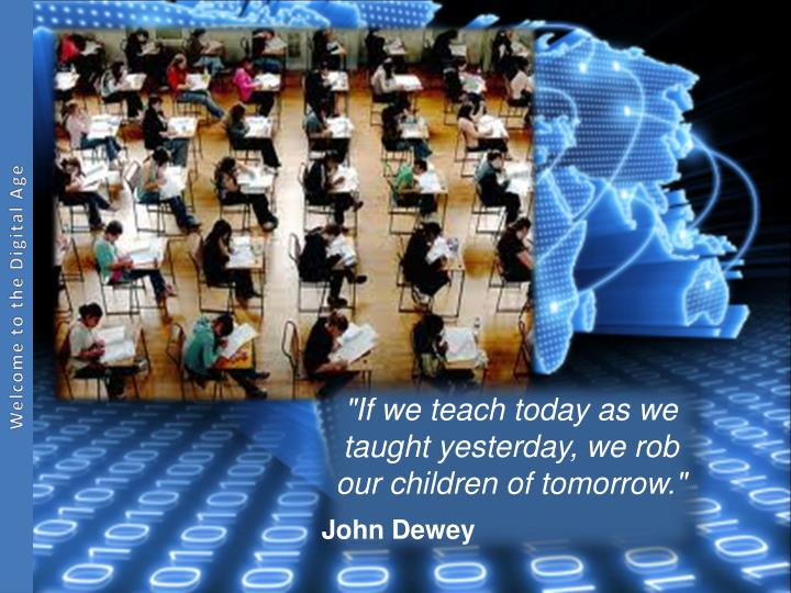"""If we teach today as we taught yesterday, we rob our children of tomorrow."""