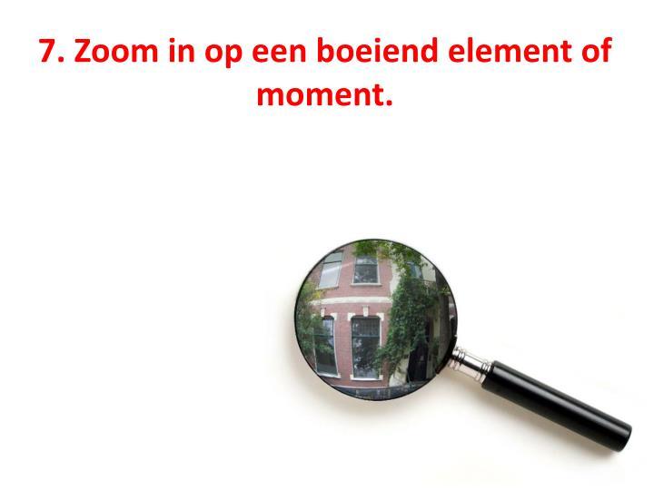 7. Zoom in op een boeiend element of moment.