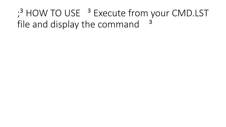 ; HOW TO USE    Execute from your CMD.LST file and display the command