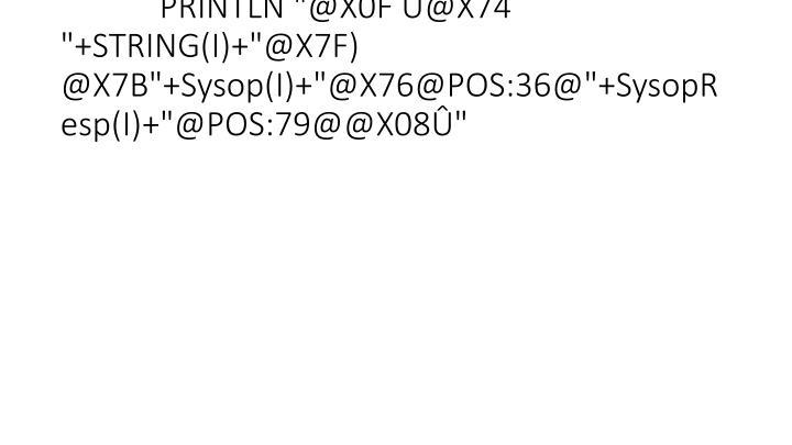 """PRINTLN """"@X0F Û@X74  """"+STRING(I)+""""@X7F) @X7B""""+Sysop(I)+""""@X76@POS:36@""""+SysopResp(I)+""""@POS:79@@X08Û"""""""