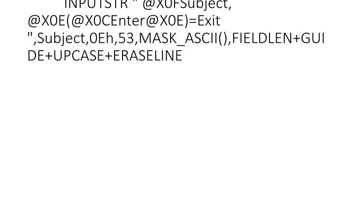 "INPUTSTR "" @X0FSubject, @X0E(@X0CEnter@X0E)=Exit "",Subject,0Eh,53,MASK_ASCII(),FIELDLEN+GUIDE+UPCASE+ERASELINE"