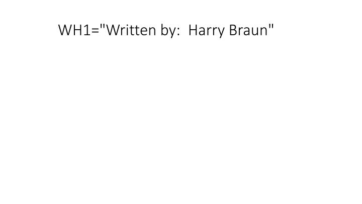 "WH1=""Written by:  Harry Braun"""