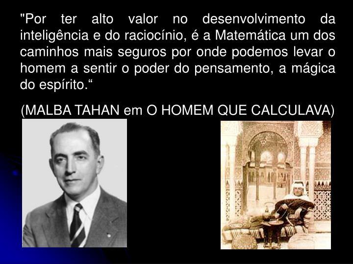 """""""Por ter alto valor no desenvolvimento da inteligência e do raciocínio, é a Matemática um dos caminhos mais seguros por onde podemos levar o homem a sentir o poder do pensamento, a mágica do espírito."""""""