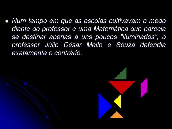 """Num tempo em que as escolas cultivavam o medo diante do professor e uma Matemática que parecia se destinar apenas a uns poucos """"iluminados"""", o professor Júlio César Mello e Souza defendia exatamente o contrário."""