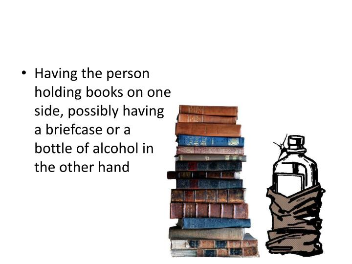 Having the person holding books on one side, possibly having a briefcase or a bottle of alcohol in the other hand