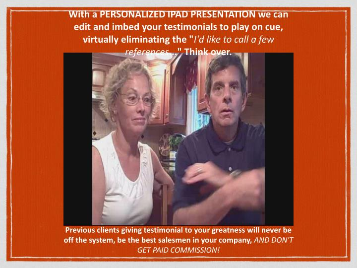"""With a PERSONALIZED IPAD PRESENTATION we can edit and imbed your testimonials to play on cue, virtually eliminating the """""""