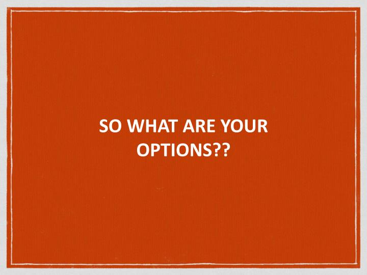 SO WHAT ARE YOUR OPTIONS??