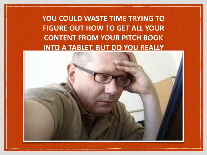 YOU COULD WASTE TIME TRYING TO FIGURE OUT HOW TO GET ALL YOUR CONTENT FROM YOUR PITCH BOOK INTO A TABLET, BUT DO YOU REALLY HAVE TIME TO FIGURE IT OUT??