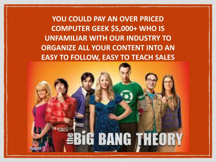 YOU COULD PAY AN OVER PRICED COMPUTER GEEK $5,000+ WHO IS UNFAMILIAR WITH OUR INDUSTRY TO ORGANIZE ALL YOUR CONTENT INTO AN EASY TO FOLLOW, EASY TO TEACH SALES PRESENTATION. (Good Luck)