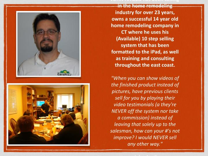 JOHN ANGLIS has been selling in the home remodeling industry for over 23 years, owns a successful 14 year old home remodeling company in CT where he uses his (Available) 10 step selling system that has been formatted to the iPad, as well as training and consulting throughout the east coast.