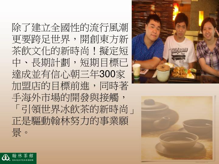除了建立全國性的流行風潮,更要跨足世界,開創東方新茶飲文化的新時尚!擬定短、中、長期計劃,短期目標已達成並有信心朝三年