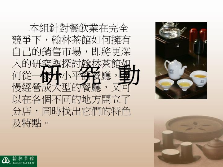 本組針對餐飲業在完全競爭下,翰林茶館如何擁有自己的銷售市場,即將更深入的研究與探討翰林茶館如何從一家小小平面餐廳,慢慢經營成大型的餐廳,又可以在各個不同的地方開立了分店,同時找出它們的特色及特點。