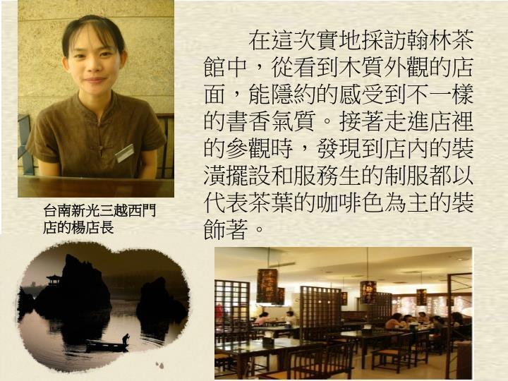 在這次實地採訪翰林茶館中,從看到木質外觀的店面,能隱約的感受到不一樣的書香氣質。接著走進店裡的參觀時,發現到店內的裝潢擺設和服務生的制服都以代表茶葉的咖啡色為主的裝飾著。