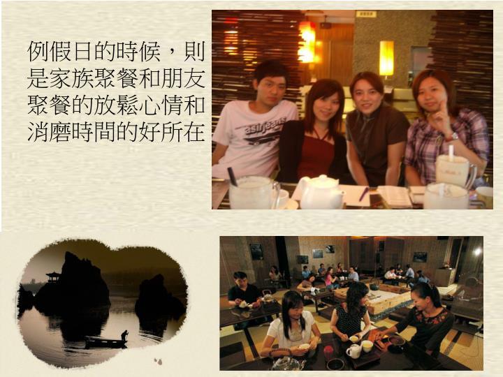 例假日的時候,則是家族聚餐和朋友聚餐的放鬆心情和消磨時間的好所在!