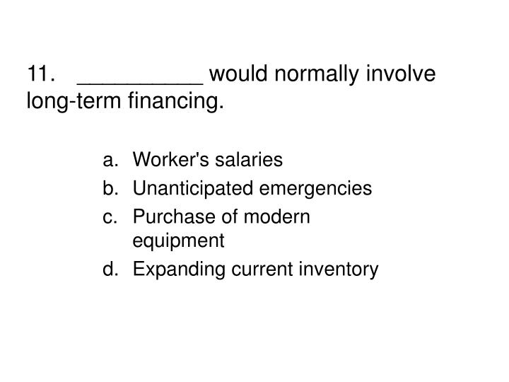 11.__________ would normally involve long-term financing.