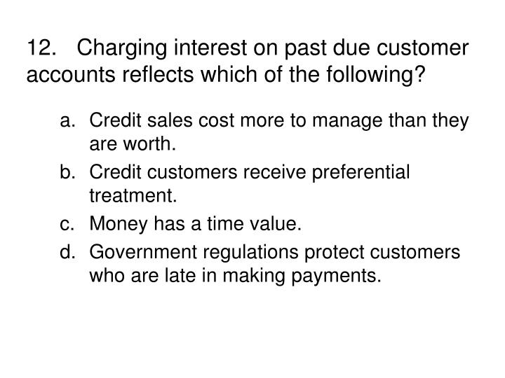 12.Charging interest on past due customer accounts reflects which of the following?