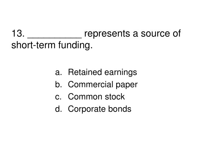 13. __________ represents a source of short-term funding.