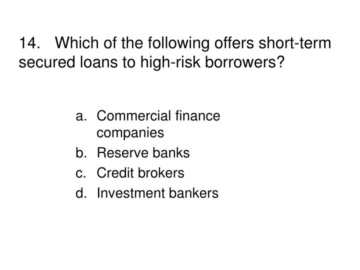 14.Which of the following offers short-term secured loans to high-risk borrowers?