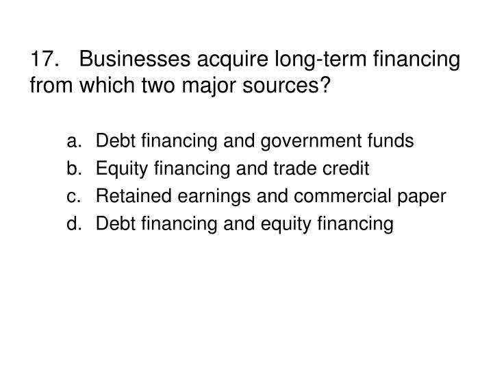 17.Businesses acquire long-term financing from which two major sources?