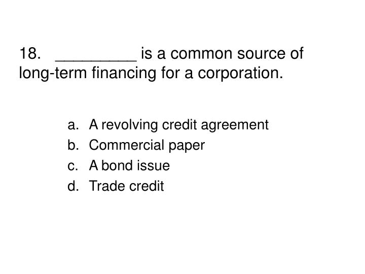 18._________ is a common source of long-term financing for a corporation.